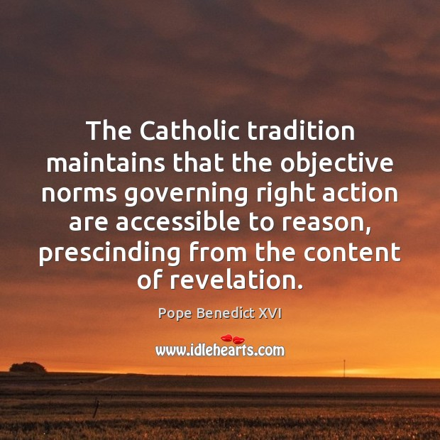 The Catholic tradition maintains that the objective norms governing right action are Image