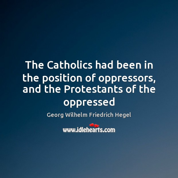 The Catholics had been in the position of oppressors, and the Protestants of the oppressed Georg Wilhelm Friedrich Hegel Picture Quote