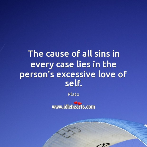 The cause of all sins in every case lies in the person's excessive love of self. Plato Picture Quote