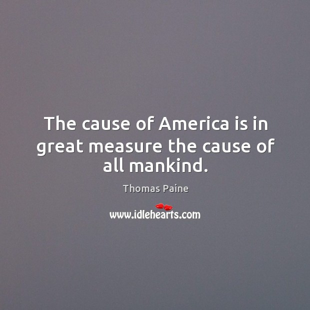 Image, The cause of America is in great measure the cause of all mankind.
