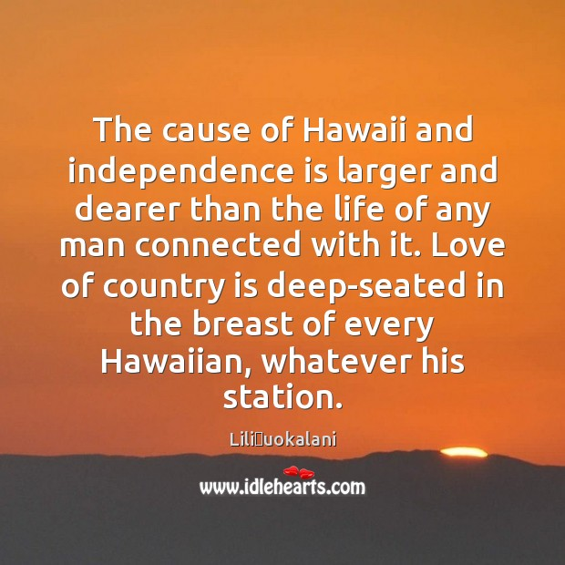 The cause of Hawaii and independence is larger and dearer than the Independence Quotes Image