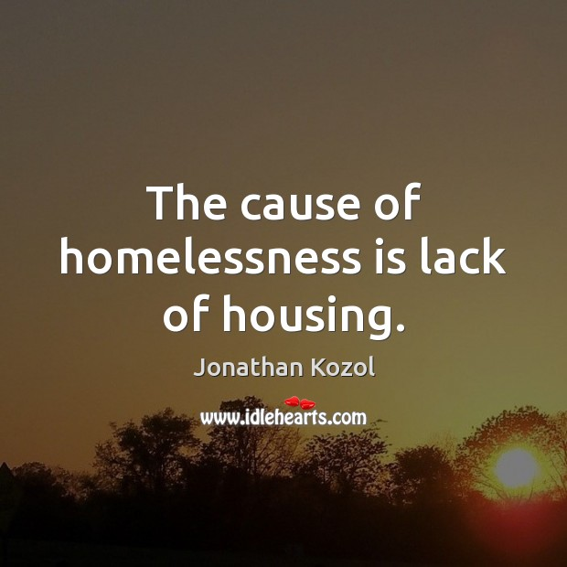 The cause of homelessness is lack of housing. Jonathan Kozol Picture Quote