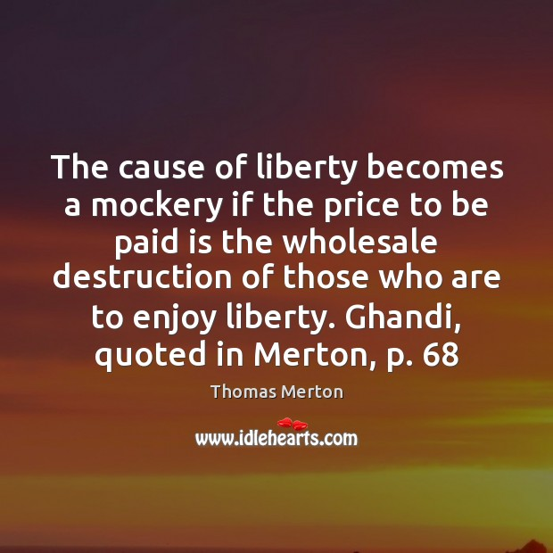 The cause of liberty becomes a mockery if the price to be Thomas Merton Picture Quote