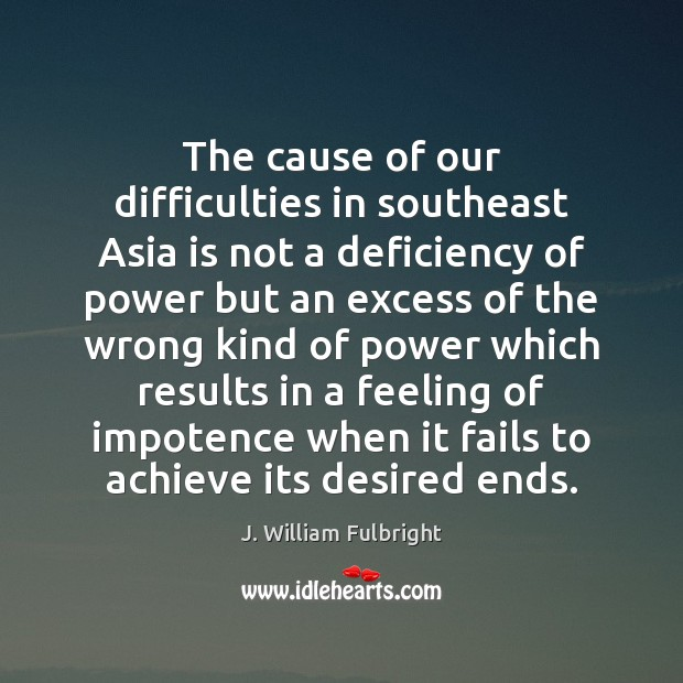 The cause of our difficulties in southeast Asia is not a deficiency J. William Fulbright Picture Quote