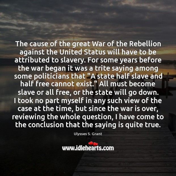 The cause of the great War of the Rebellion against the United Ulysses S. Grant Picture Quote