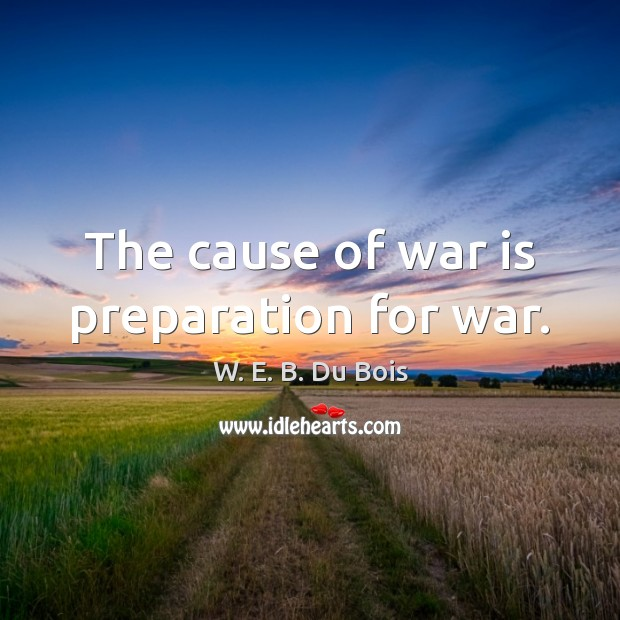 The cause of war is preparation for war. W. E. B. Du Bois Picture Quote