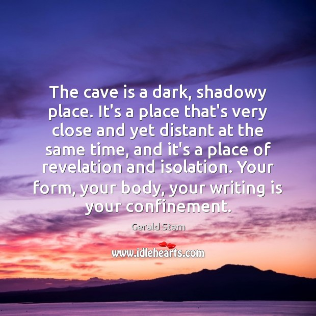 The cave is a dark, shadowy place. It's a place that's very Gerald Stern Picture Quote