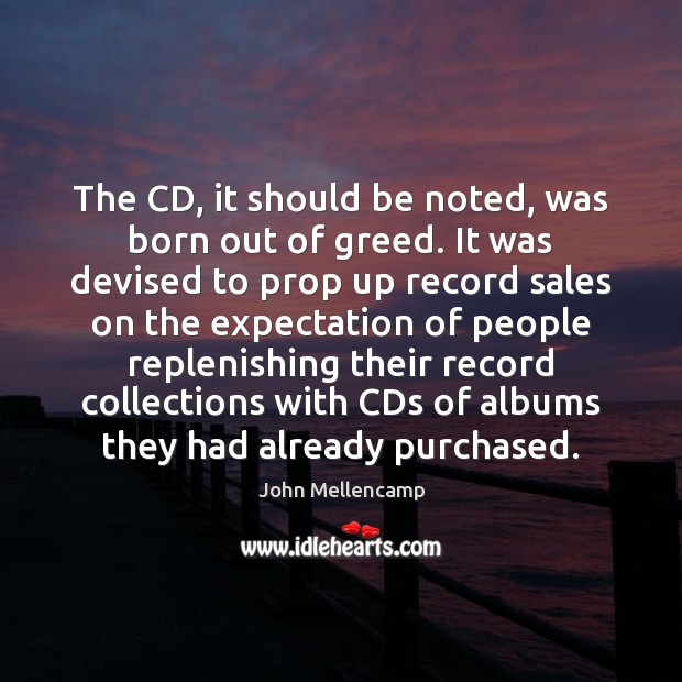 The CD, it should be noted, was born out of greed. It John Mellencamp Picture Quote