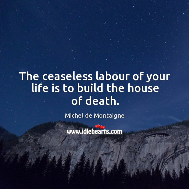 The ceaseless labour of your life is to build the house of death. Image