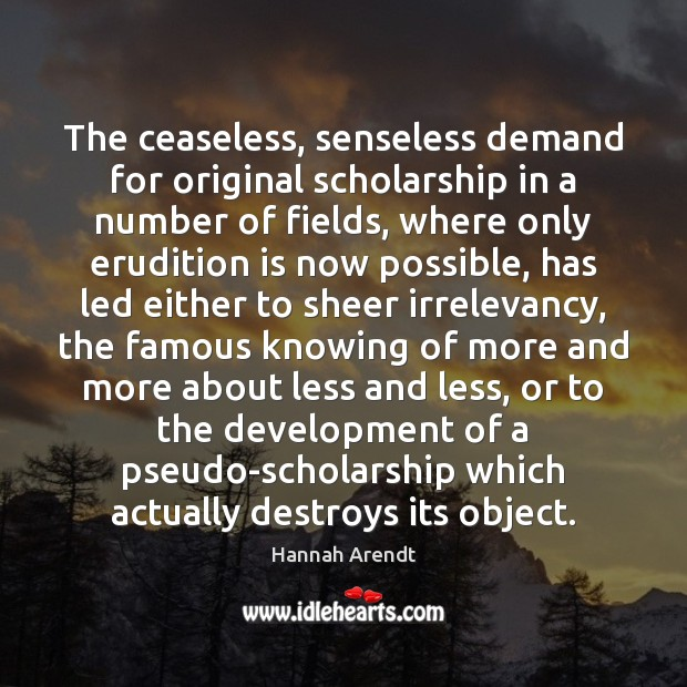 The ceaseless, senseless demand for original scholarship in a number of fields, Hannah Arendt Picture Quote