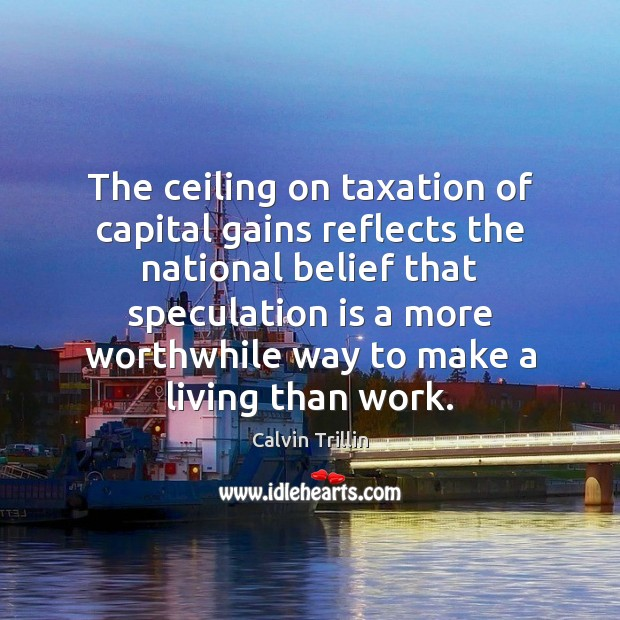 The ceiling on taxation of capital gains reflects the national belief that Calvin Trillin Picture Quote