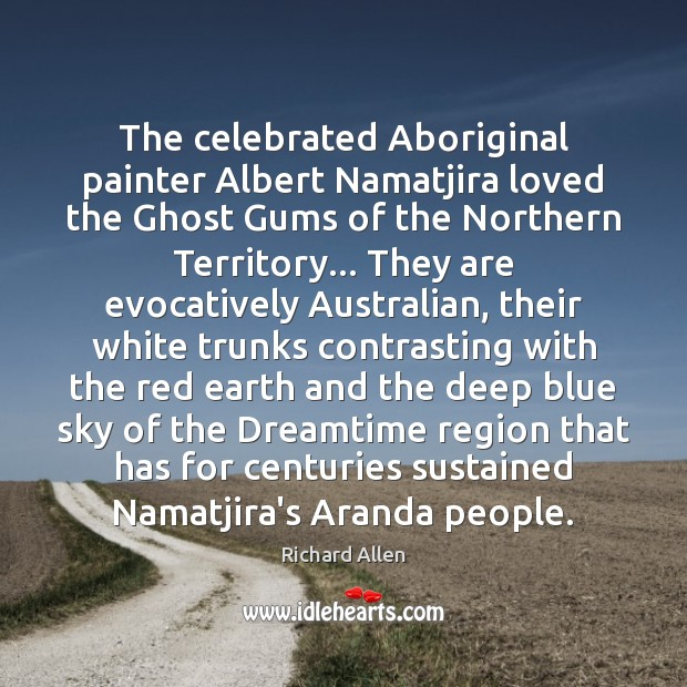 The celebrated Aboriginal painter Albert Namatjira loved the Ghost Gums of the Richard Allen Picture Quote