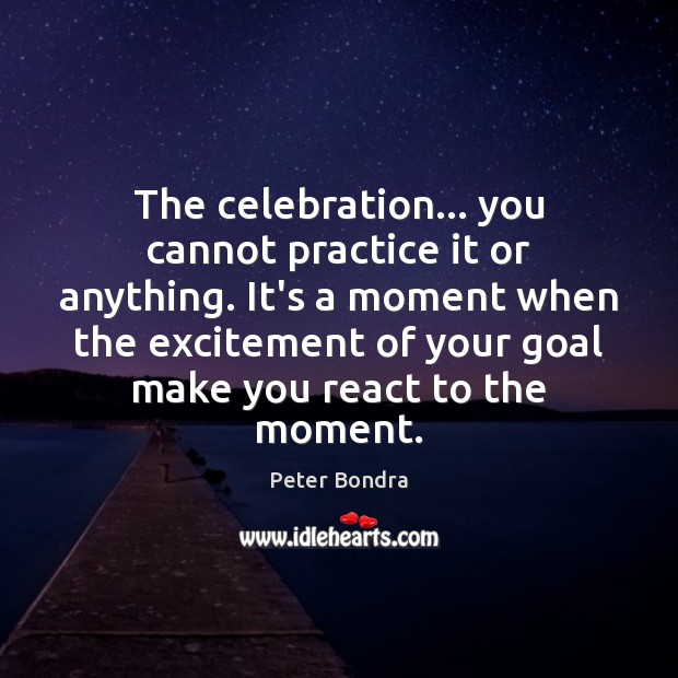 The celebration… you cannot practice it or anything. It's a moment when Image