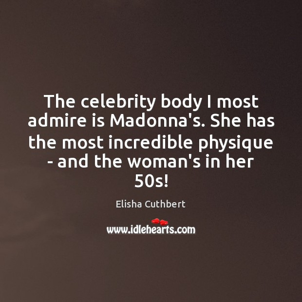 The celebrity body I most admire is Madonna's. She has the most Elisha Cuthbert Picture Quote