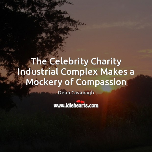 The Celebrity Charity Industrial Complex Makes a Mockery of Compassion Dean Cavanagh Picture Quote