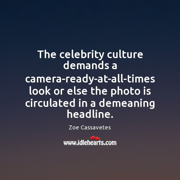 The celebrity culture demands a camera-ready-at-all-times look or else the photo is Zoe Cassavetes Picture Quote