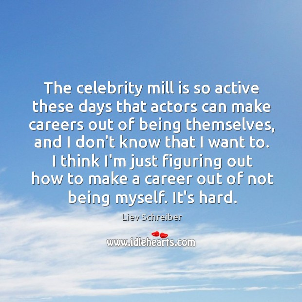 The celebrity mill is so active these days that actors can make Liev Schreiber Picture Quote