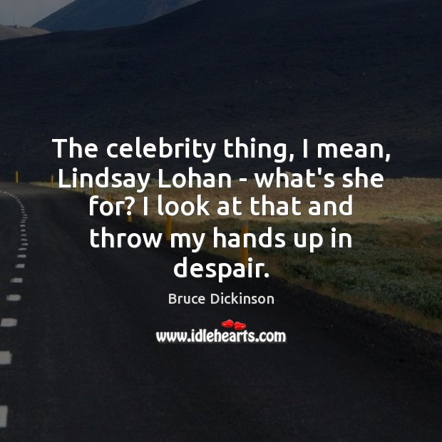 The celebrity thing, I mean, Lindsay Lohan – what's she for? I Bruce Dickinson Picture Quote