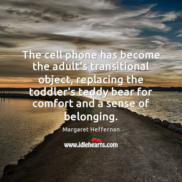 The cell phone has become the adult's transitional object, replacing the toddler's Margaret Heffernan Picture Quote