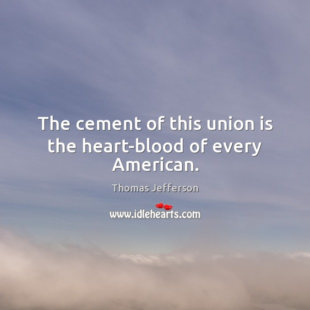 The cement of this union is the heart-blood of every American. Union Quotes Image