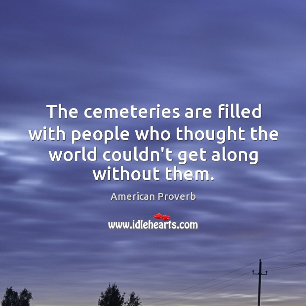 The cemeteries are filled with people who thought the world couldn't get along without them. Image