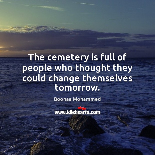 Image, The cemetery is full of people who thought they could change themselves tomorrow.