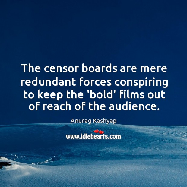 The censor boards are mere redundant forces conspiring to keep the 'bold' Image