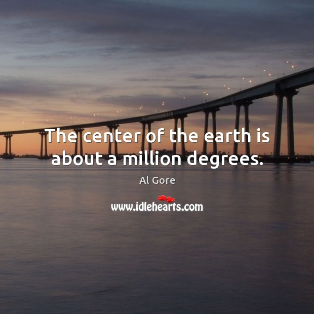 The center of the earth is about a million degrees. Al Gore Picture Quote