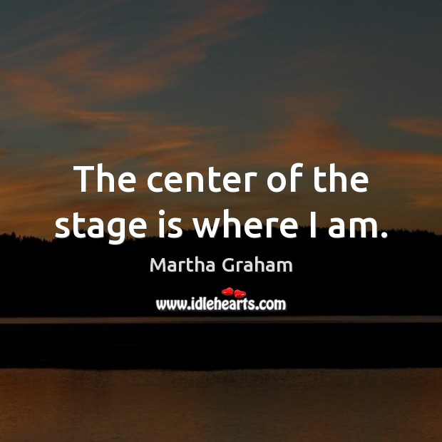 The center of the stage is where I am. Martha Graham Picture Quote