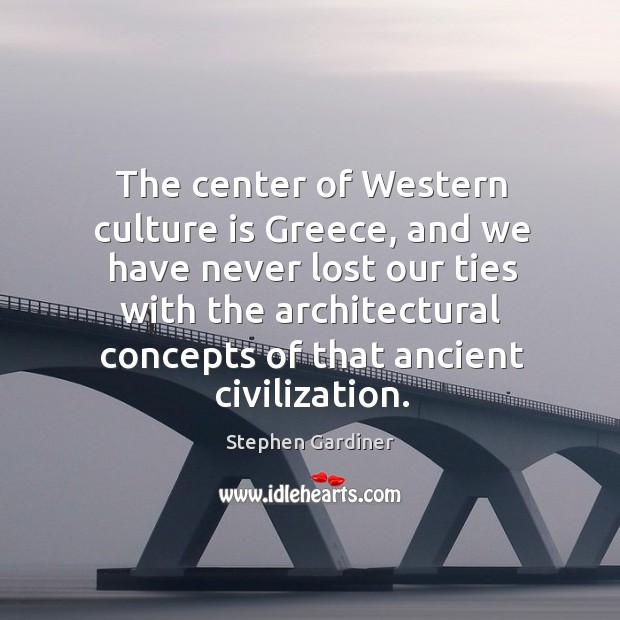 The center of western culture is greece, and we have never lost our ties Stephen Gardiner Picture Quote