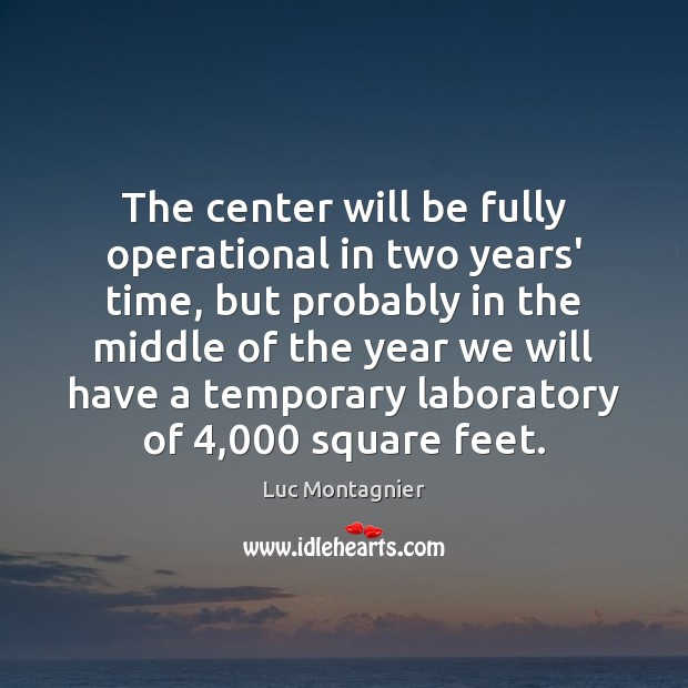 The center will be fully operational in two years' time, but probably Luc Montagnier Picture Quote