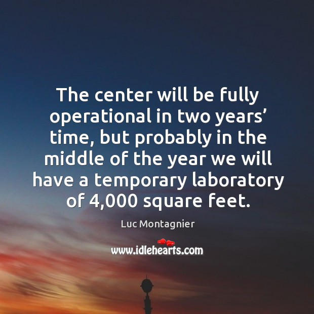 The center will be fully operational in two years' time, but probably in the middle of the year. Luc Montagnier Picture Quote