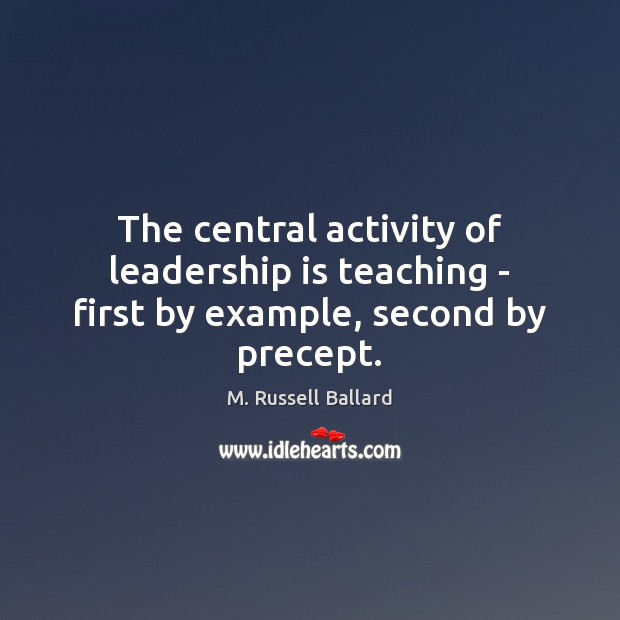 The central activity of leadership is teaching – first by example, second by precept. Leadership Quotes Image
