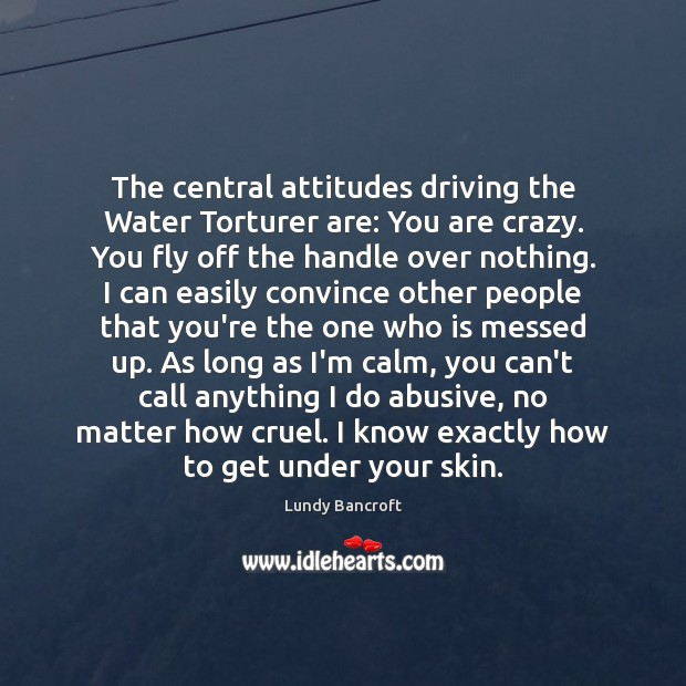 The central attitudes driving the Water Torturer are: You are crazy. You Image