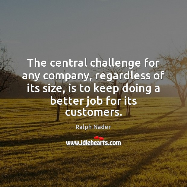 The central challenge for any company, regardless of its size, is to Ralph Nader Picture Quote