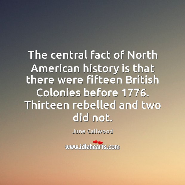 The central fact of North American history is that there were fifteen Image