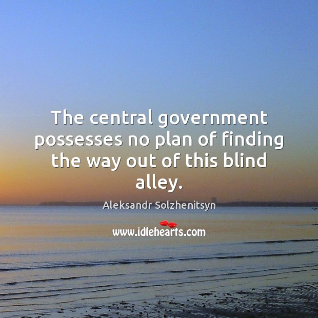 The central government possesses no plan of finding the way out of this blind alley. Aleksandr Solzhenitsyn Picture Quote