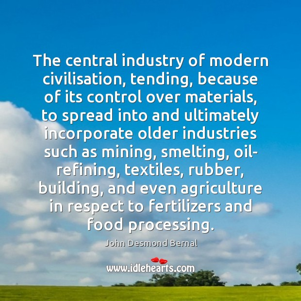 The central industry of modern civilisation, tending, because of its control over John Desmond Bernal Picture Quote