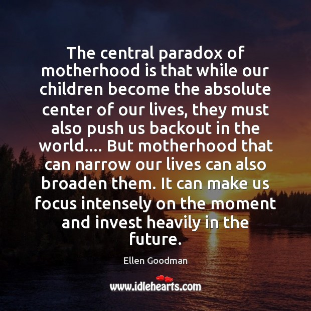 The central paradox of motherhood is that while our children become the Motherhood Quotes Image
