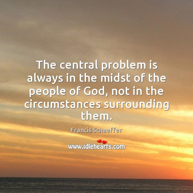 The central problem is always in the midst of the people of Francis Schaeffer Picture Quote