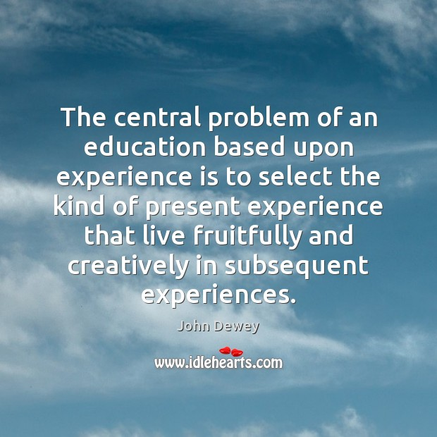 The central problem of an education based upon experience is to select John Dewey Picture Quote