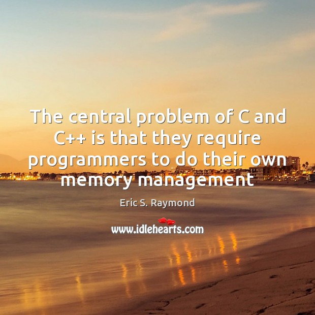 The central problem of C and C++ is that they require programmers Eric S. Raymond Picture Quote
