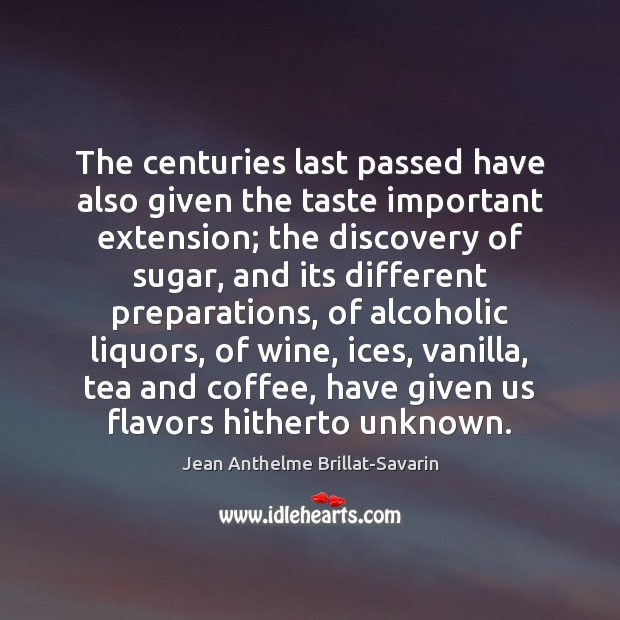 The centuries last passed have also given the taste important extension; the Jean Anthelme Brillat-Savarin Picture Quote