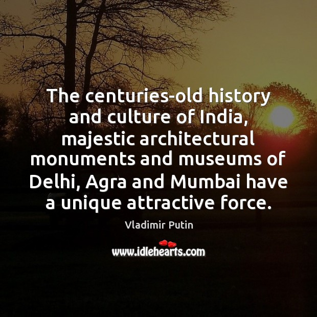 The centuries-old history and culture of India, majestic architectural monuments and museums Vladimir Putin Picture Quote