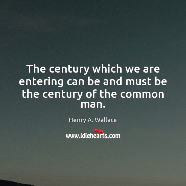 The century which we are entering can be and must be the century of the common man. Image