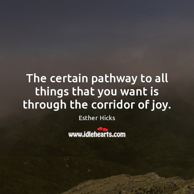 The certain pathway to all things that you want is through the corridor of joy. Image
