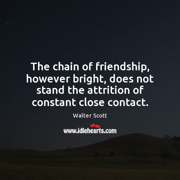 The chain of friendship, however bright, does not stand the attrition of Walter Scott Picture Quote