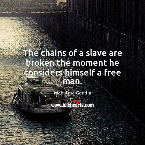 The chains of a slave are broken the moment he considers himself a free man. Image