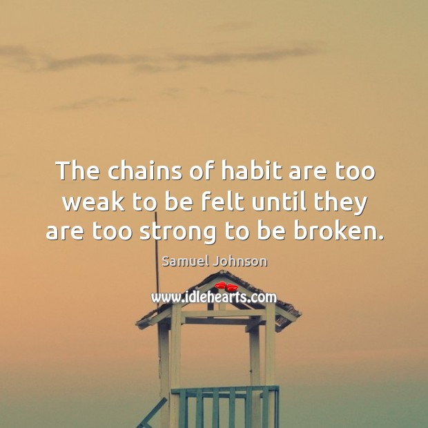 Image, The chains of habit are too weak to be felt until they are too strong to be broken.