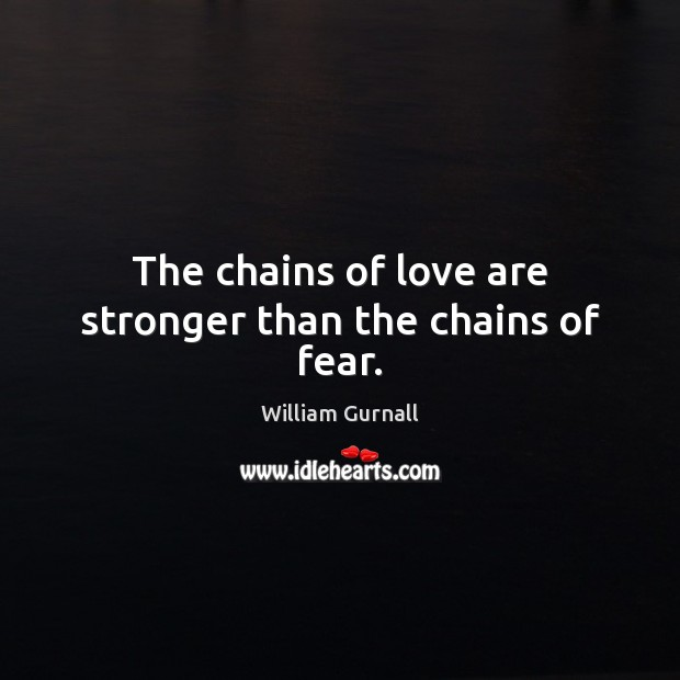The chains of love are stronger than the chains of fear. William Gurnall Picture Quote